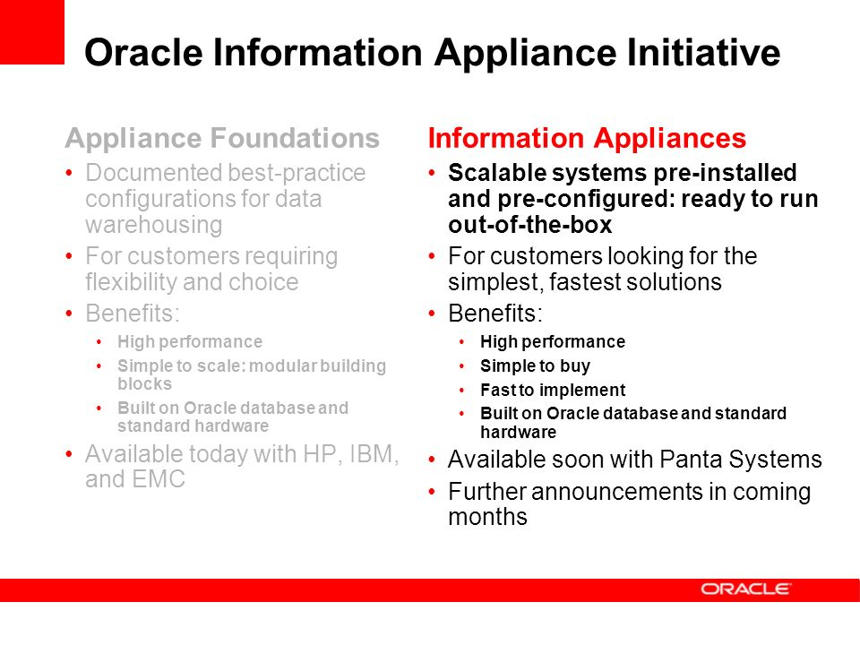 Oracle Information Appliance Initiative Appliance Foundations Documented best-practice configurations for data warehousing For customers requiring flexibility and choice Benefits: High performance Simple to scale: modular building blocks Built on Oracle database and standard hardware Available today with HP, IBM, and EMC Information Appliances Scalable systems pre-installed and pre-configured: ready to run out-of-the-box For customers looking for the simplest, fastest solutions Benefits: High performance Simple to buy Fast to implement Built on Oracle database and standard hardware Available soon with Panta Systems Further announcements in coming months