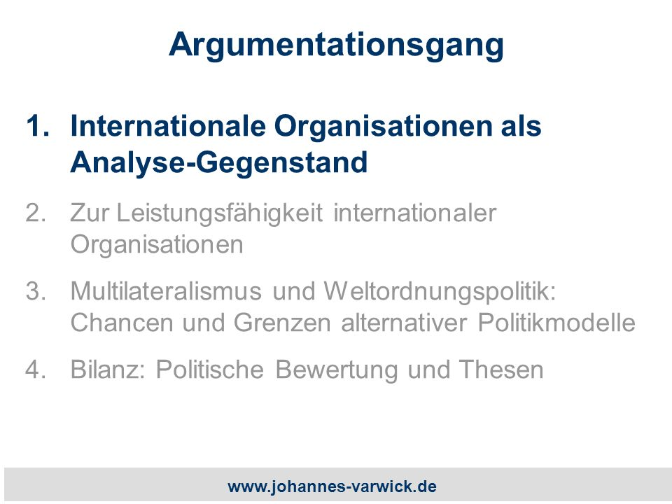 www.johannes-varwick.de Argumentationsgang 1.Internationale Organisationen als Analyse-Gegenstand 2.Zur Leistungsfähigkeit internationaler Organisationen 3.Multilateralismus und Weltordnungspolitik: Chancen und Grenzen alternativer Politikmodelle 4.Bilanz: Politische Bewertung und Thesen