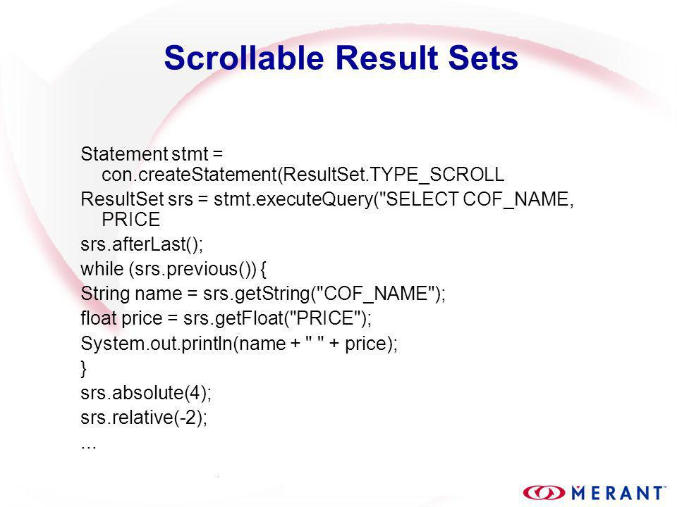 Scrollable Result Sets Statement stmt = con.createStatement(ResultSet.TYPE_SCROLL ResultSet srs = stmt.executeQuery( SELECT COF_NAME, PRICE srs.afterLast(); while (srs.previous()) { String name = srs.getString( COF_NAME ); float price = srs.getFloat( PRICE ); System.out.println(name + + price); } srs.absolute(4); srs.relative(-2);...