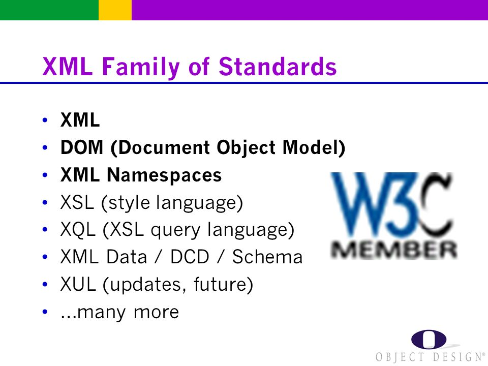 XML Family of Standards XML DOM (Document Object Model) XML Namespaces XSL (style language) XQL (XSL query language) XML Data / DCD / Schema XUL (updates, future) …many more