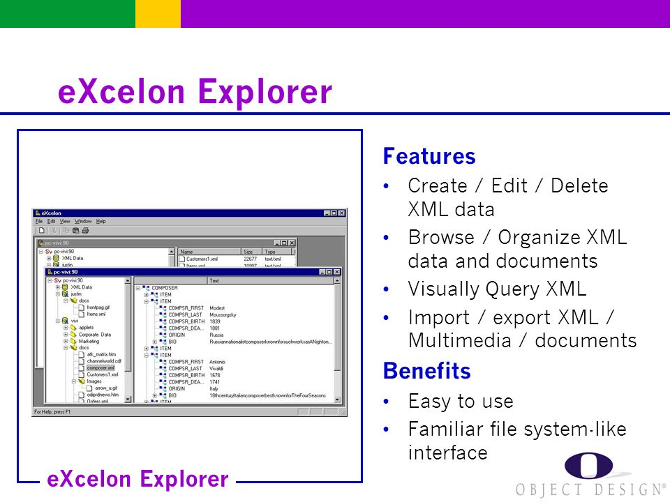 eXcelon Explorer Features Create / Edit / Delete XML data Browse / Organize XML data and documents Visually Query XML Import / export XML / Multimedia / documents Benefits Easy to use Familiar file system-like interface eXcelon Explorer