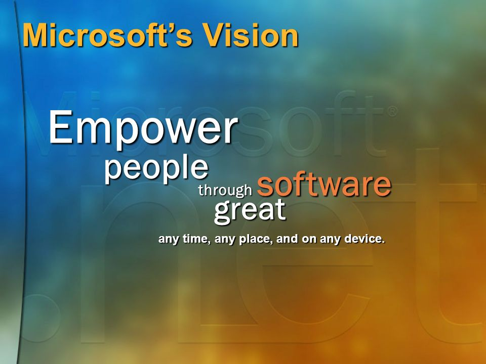 Microsofts Vision Empower people through software any time, any place, and on any device. great