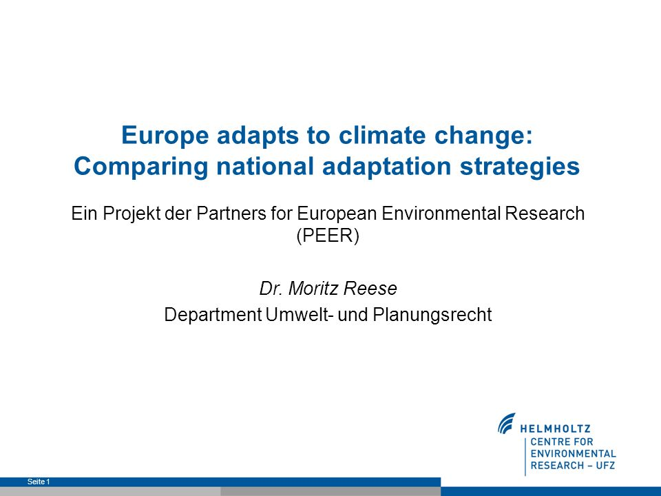 Seite 1 Europe adapts to climate change: Comparing national adaptation strategies Ein Projekt der Partners for European Environmental Research (PEER) Dr.