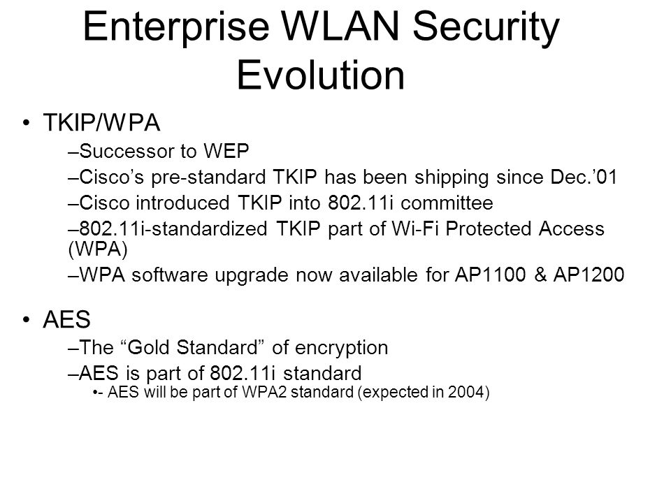 Enterprise WLAN Security Evolution TKIP/WPA –Successor to WEP –Ciscos pre-standard TKIP has been shipping since Dec.01 –Cisco introduced TKIP into 802.11i committee –802.11i-standardized TKIP part of Wi-Fi Protected Access (WPA) –WPA software upgrade now available for AP1100 & AP1200 AES –The Gold Standard of encryption –AES is part of 802.11i standard - AES will be part of WPA2 standard (expected in 2004)