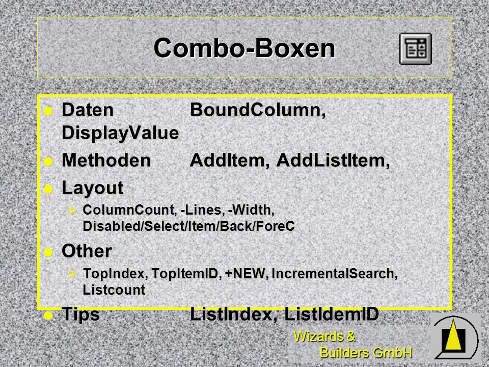 Wizards & Builders GmbH Combo-Boxen DatenBoundColumn, DisplayValue DatenBoundColumn, DisplayValue MethodenAddItem, AddListItem, MethodenAddItem, AddListItem, Layout Layout ColumnCount, -Lines, -Width, Disabled/Select/Item/Back/ForeC ColumnCount, -Lines, -Width, Disabled/Select/Item/Back/ForeC Other Other TopIndex, TopItemID, +NEW, IncrementalSearch, Listcount TopIndex, TopItemID, +NEW, IncrementalSearch, Listcount TipsListIndex, ListIdemID TipsListIndex, ListIdemID