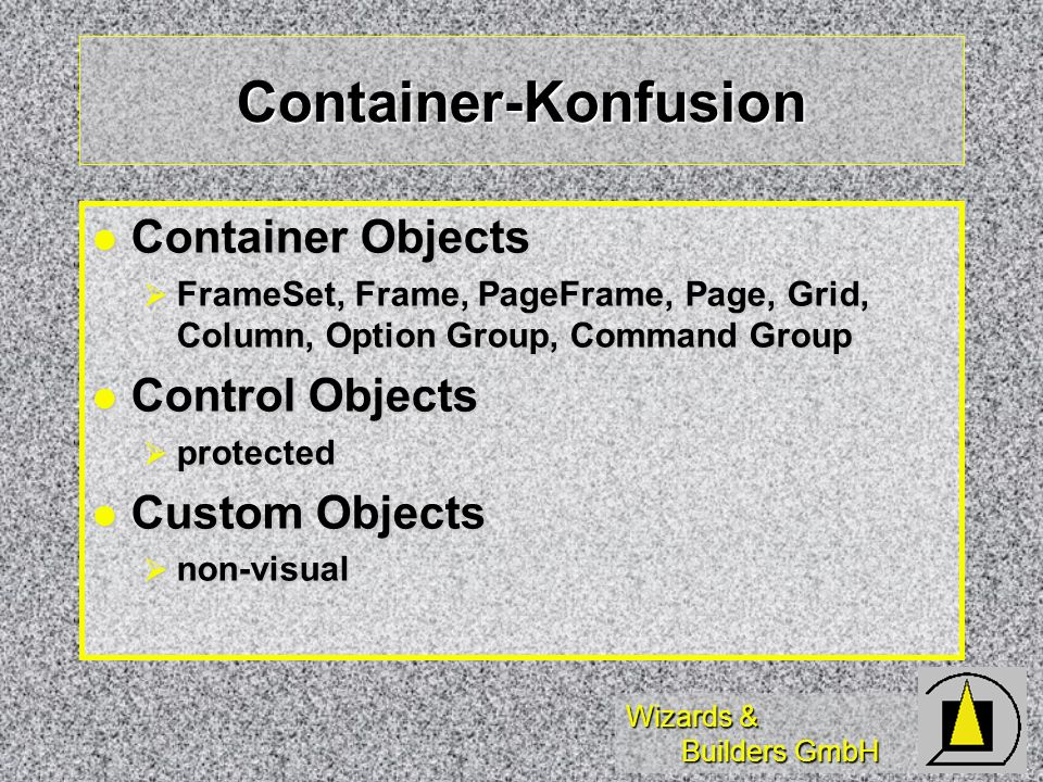 Wizards & Builders GmbH Container-Konfusion Container Objects Container Objects FrameSet, Frame, PageFrame, Page, Grid, Column, Option Group, Command Group FrameSet, Frame, PageFrame, Page, Grid, Column, Option Group, Command Group Control Objects Control Objects protected protected Custom Objects Custom Objects non-visual non-visual