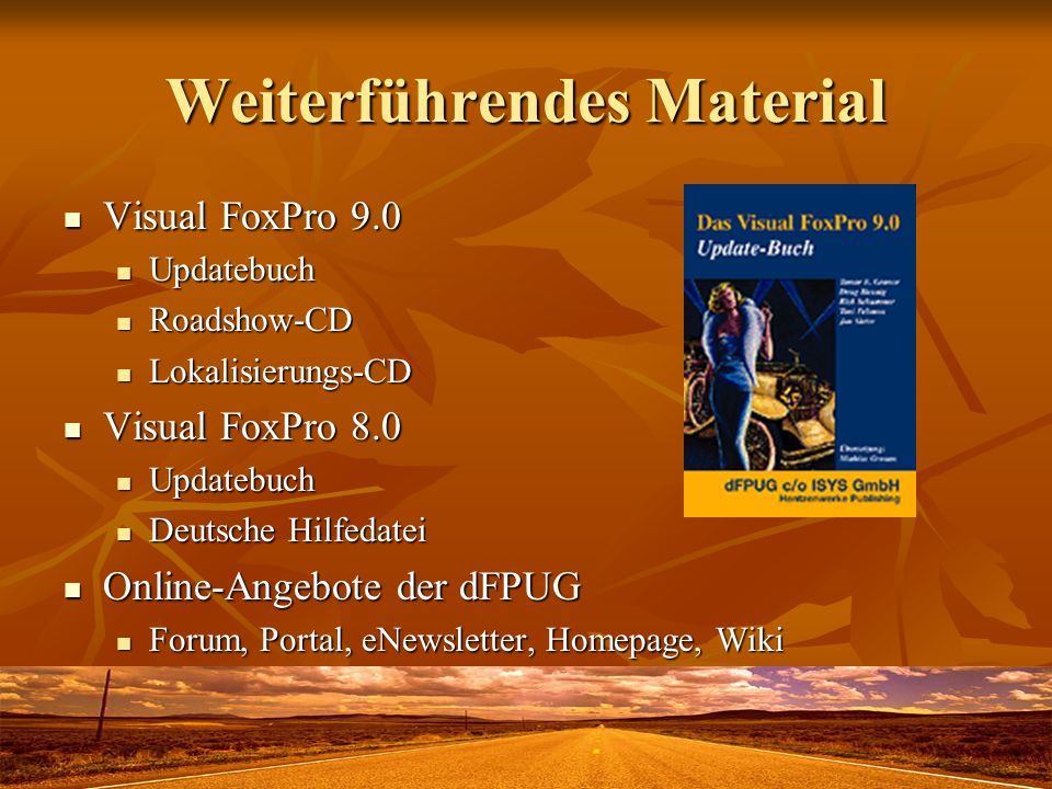 Weiterführendes Material Visual FoxPro 9.0 Visual FoxPro 9.0 Updatebuch Updatebuch Roadshow-CD Roadshow-CD Lokalisierungs-CD Lokalisierungs-CD Visual FoxPro 8.0 Visual FoxPro 8.0 Updatebuch Updatebuch Deutsche Hilfedatei Deutsche Hilfedatei Online-Angebote der dFPUG Online-Angebote der dFPUG Forum, Portal, eNewsletter, Homepage, Wiki Forum, Portal, eNewsletter, Homepage, Wiki