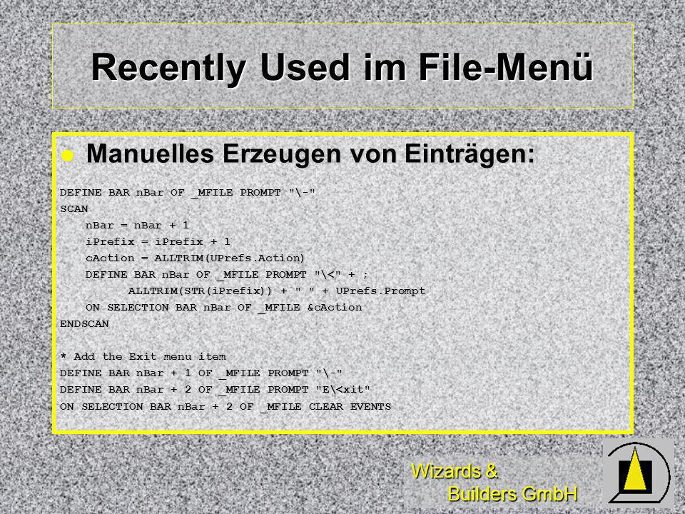 Wizards & Builders GmbH Recently Used im File-Menü Manuelles Erzeugen von Einträgen: Manuelles Erzeugen von Einträgen: DEFINE BAR nBar OF _MFILE PROMPT \- SCAN nBar = nBar + 1 iPrefix = iPrefix + 1 cAction = ALLTRIM(UPrefs.Action) DEFINE BAR nBar OF _MFILE PROMPT \< + ; ALLTRIM(STR(iPrefix)) + + UPrefs.Prompt ON SELECTION BAR nBar OF _MFILE &cAction ENDSCAN * Add the Exit menu item DEFINE BAR nBar + 1 OF _MFILE PROMPT \- DEFINE BAR nBar + 2 OF _MFILE PROMPT E\<xit ON SELECTION BAR nBar + 2 OF _MFILE CLEAR EVENTS