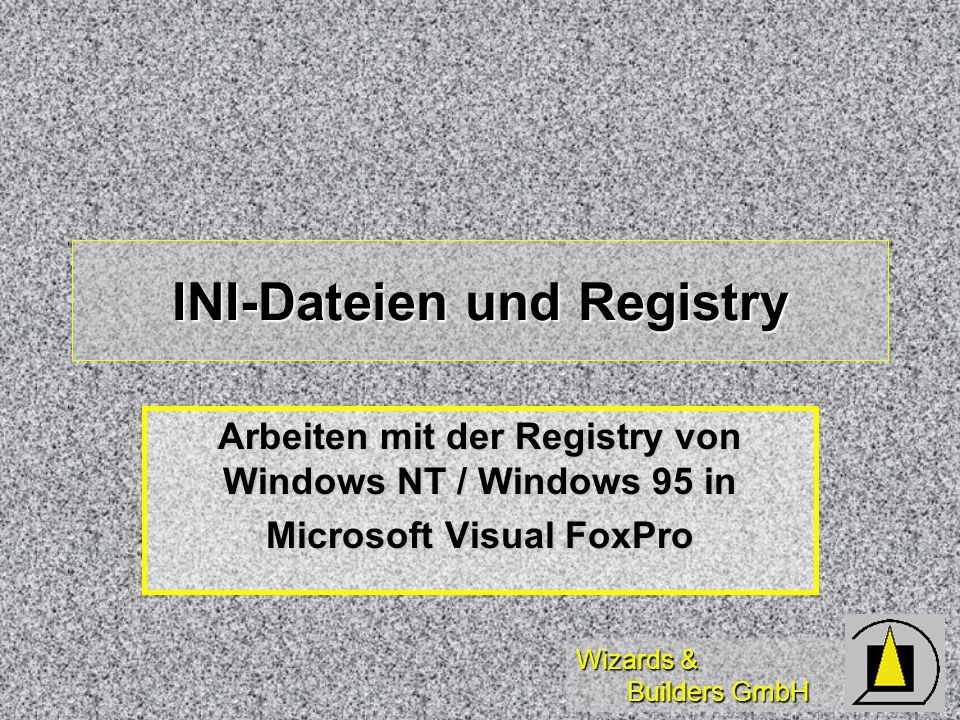 Wizards & Builders GmbH INI-Dateien und Registry Arbeiten mit der Registry von Windows NT / Windows 95 in Microsoft Visual FoxPro