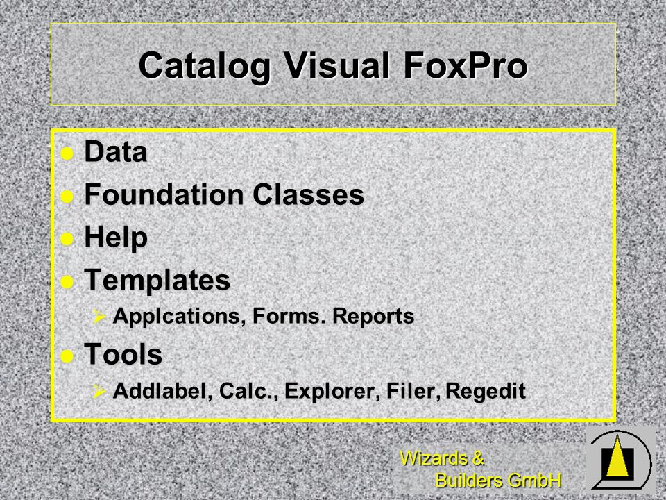Wizards & Builders GmbH Catalog Visual FoxPro Data Data Foundation Classes Foundation Classes Help Help Templates Templates Applcations, Forms.