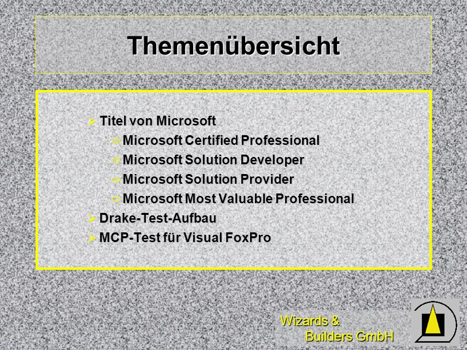 Wizards & Builders GmbH Themenübersicht Titel von Microsoft Titel von Microsoft Microsoft Certified Professional Microsoft Certified Professional Microsoft Solution Developer Microsoft Solution Developer Microsoft Solution Provider Microsoft Solution Provider Microsoft Most Valuable Professional Microsoft Most Valuable Professional Drake-Test-Aufbau Drake-Test-Aufbau MCP-Test für Visual FoxPro MCP-Test für Visual FoxPro