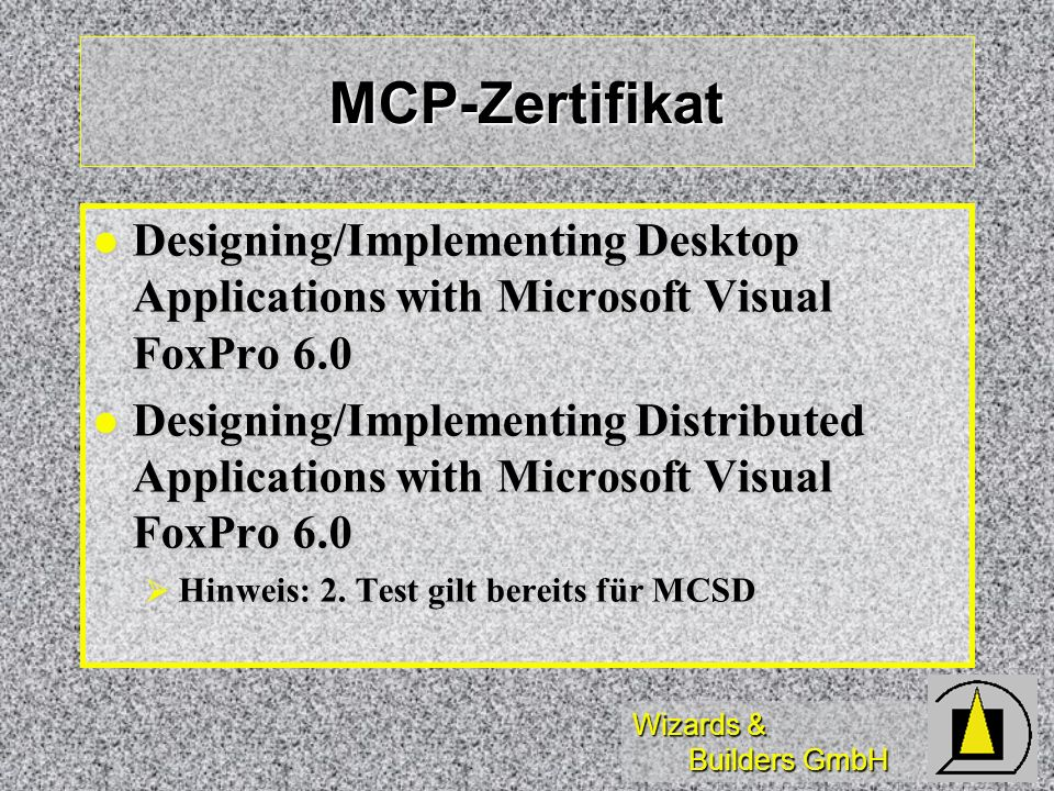 Wizards & Builders GmbH MCP-Zertifikat Designing/Implementing Desktop Applications with Microsoft Visual FoxPro 6.0 Designing/Implementing Desktop Applications with Microsoft Visual FoxPro 6.0 Designing/Implementing Distributed Applications with Microsoft Visual FoxPro 6.0 Designing/Implementing Distributed Applications with Microsoft Visual FoxPro 6.0 Hinweis: 2.