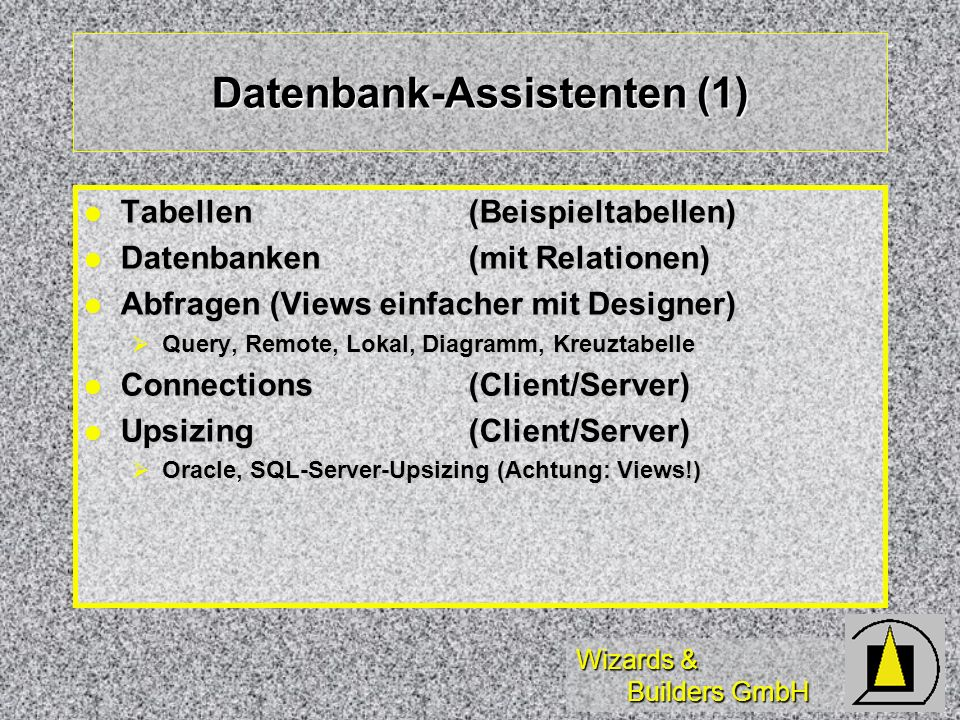 Wizards & Builders GmbH Datenbank-Assistenten (1) Tabellen(Beispieltabellen) Tabellen(Beispieltabellen) Datenbanken (mit Relationen) Datenbanken (mit Relationen) Abfragen (Views einfacher mit Designer) Abfragen (Views einfacher mit Designer) Query, Remote, Lokal, Diagramm, Kreuztabelle Query, Remote, Lokal, Diagramm, Kreuztabelle Connections(Client/Server) Connections(Client/Server) Upsizing(Client/Server) Upsizing(Client/Server) Oracle, SQL-Server-Upsizing (Achtung: Views!) Oracle, SQL-Server-Upsizing (Achtung: Views!)