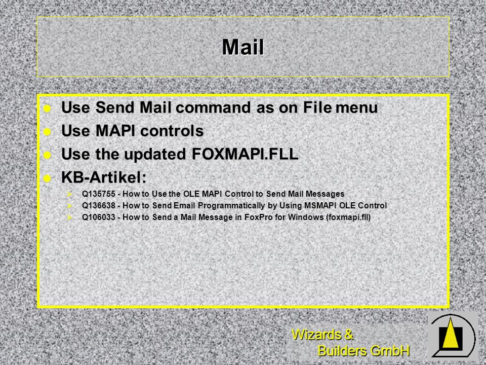 Wizards & Builders GmbH Mail Use Send Mail command as on File menu Use Send Mail command as on File menu Use MAPI controls Use MAPI controls Use the updated FOXMAPI.FLL Use the updated FOXMAPI.FLL KB-Artikel: KB-Artikel: Q135755 - How to Use the OLE MAPI Control to Send Mail Messages Q135755 - How to Use the OLE MAPI Control to Send Mail Messages Q136638 - How to Send Email Programmatically by Using MSMAPI OLE Control Q136638 - How to Send Email Programmatically by Using MSMAPI OLE Control Q106033 - How to Send a Mail Message in FoxPro for Windows (foxmapi.fll) Q106033 - How to Send a Mail Message in FoxPro for Windows (foxmapi.fll)
