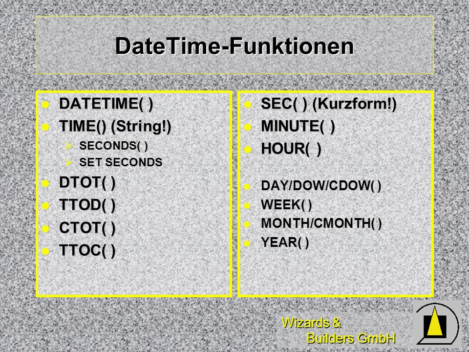 Wizards & Builders GmbH DateTime-Funktionen DATETIME( ) DATETIME( ) TIME() (String!) TIME() (String!) SECONDS( ) SECONDS( ) SET SECONDS SET SECONDS DTOT( ) DTOT( ) TTOD( ) TTOD( ) CTOT( ) CTOT( ) TTOC( ) TTOC( ) SEC( ) (Kurzform!) SEC( ) (Kurzform!) MINUTE( ) MINUTE( ) HOUR( ) HOUR( ) DAY/DOW/CDOW( ) DAY/DOW/CDOW( ) WEEK( ) WEEK( ) MONTH/CMONTH( ) MONTH/CMONTH( ) YEAR( ) YEAR( )