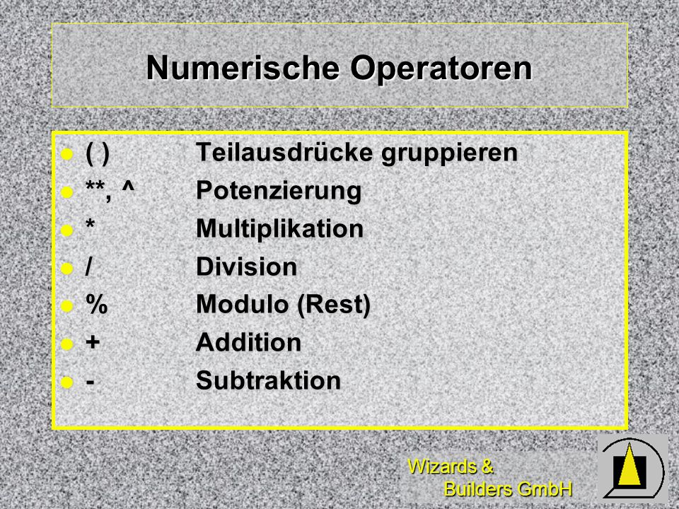 Wizards & Builders GmbH Numerische Operatoren ( )Teilausdrücke gruppieren ( )Teilausdrücke gruppieren **, ^Potenzierung **, ^Potenzierung *Multiplikation *Multiplikation /Division /Division %Modulo (Rest) %Modulo (Rest) +Addition +Addition -Subtraktion -Subtraktion