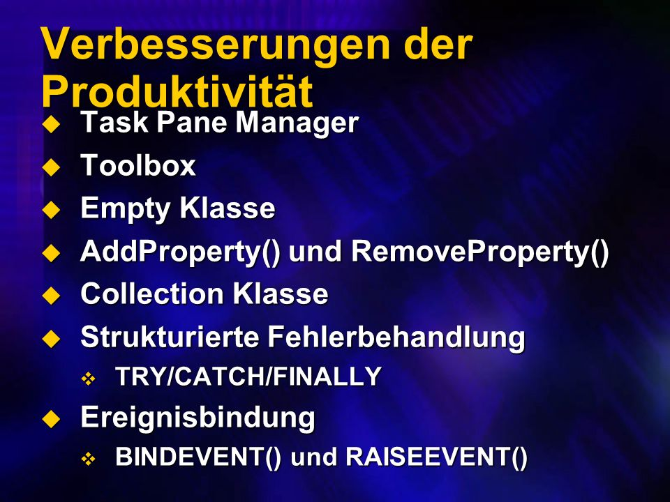 Verbesserungen der Produktivität Task Pane Manager Task Pane Manager Toolbox Toolbox Empty Klasse Empty Klasse AddProperty() und RemoveProperty() AddProperty() und RemoveProperty() Collection Klasse Collection Klasse Strukturierte Fehlerbehandlung Strukturierte Fehlerbehandlung TRY/CATCH/FINALLY TRY/CATCH/FINALLY Ereignisbindung Ereignisbindung BINDEVENT() und RAISEEVENT() BINDEVENT() und RAISEEVENT()