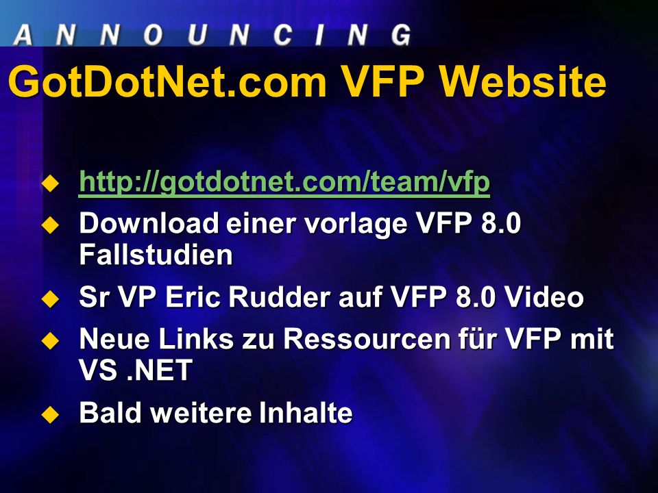 GotDotNet.com VFP Website Download einer vorlage VFP 8.0 Fallstudien Download einer vorlage VFP 8.0 Fallstudien Sr VP Eric Rudder auf VFP 8.0 Video Sr VP Eric Rudder auf VFP 8.0 Video Neue Links zu Ressourcen für VFP mit VS.NET Neue Links zu Ressourcen für VFP mit VS.NET Bald weitere Inhalte Bald weitere Inhalte
