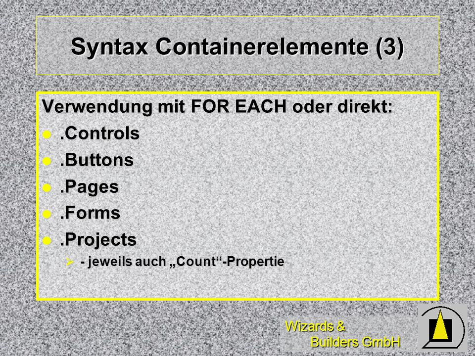 Wizards & Builders GmbH Syntax Containerelemente (3) Verwendung mit FOR EACH oder direkt:.Controls.Controls.Buttons.Buttons.Pages.Pages.Forms.Forms.Projects.Projects - jeweils auch Count-Propertie - jeweils auch Count-Propertie