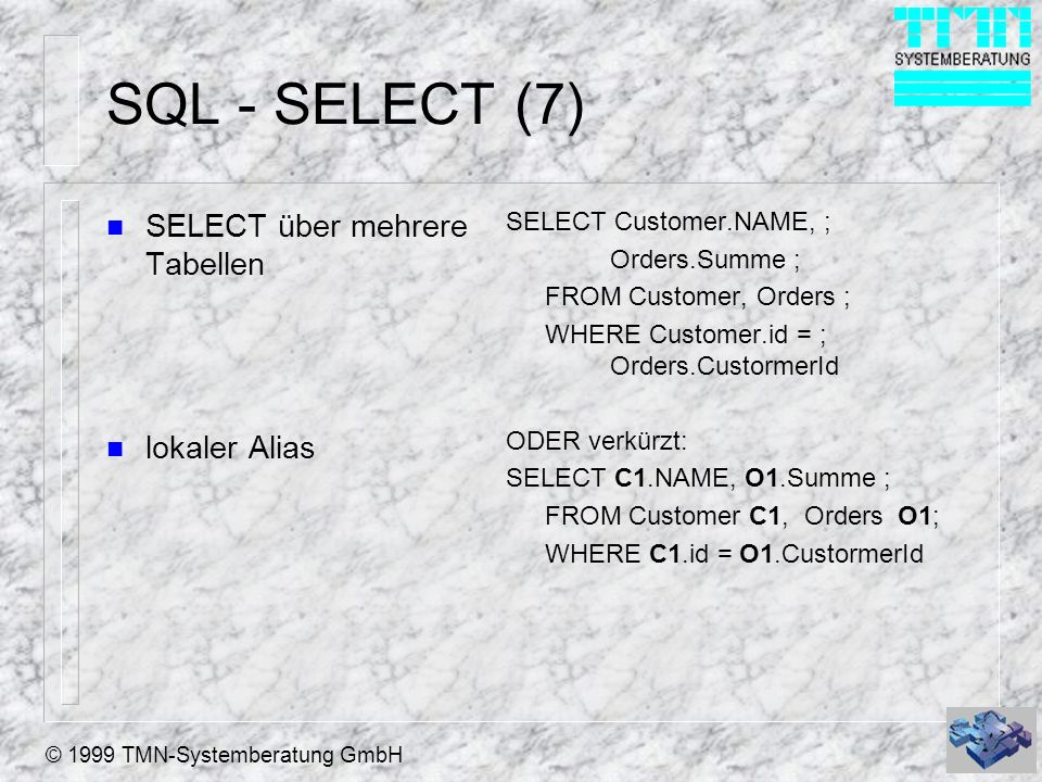 © 1999 TMN-Systemberatung GmbH SQL - SELECT (7) n SELECT über mehrere Tabellen n lokaler Alias SELECT Customer.NAME, ; Orders.Summe ; FROM Customer, Orders ; WHERE Customer.id = ; Orders.CustormerId ODER verkürzt: SELECT C1.NAME, O1.Summe ; FROM Customer C1, Orders O1; WHERE C1.id = O1.CustormerId