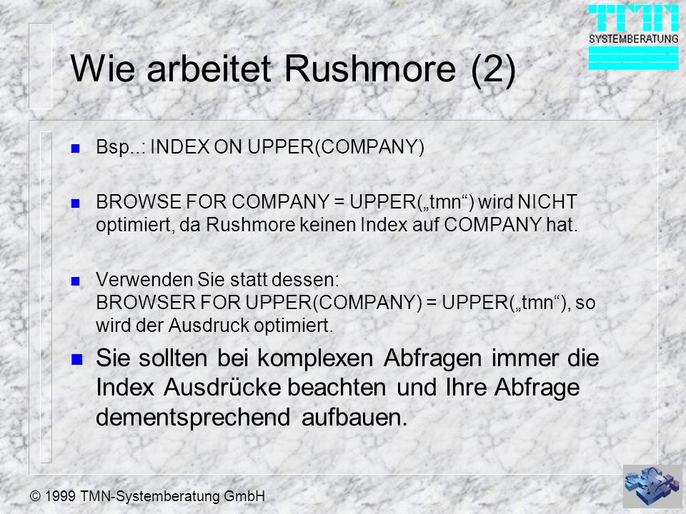 © 1999 TMN-Systemberatung GmbH Wie arbeitet Rushmore (2) n Bsp..: INDEX ON UPPER(COMPANY) n BROWSE FOR COMPANY = UPPER(tmn) wird NICHT optimiert, da Rushmore keinen Index auf COMPANY hat.