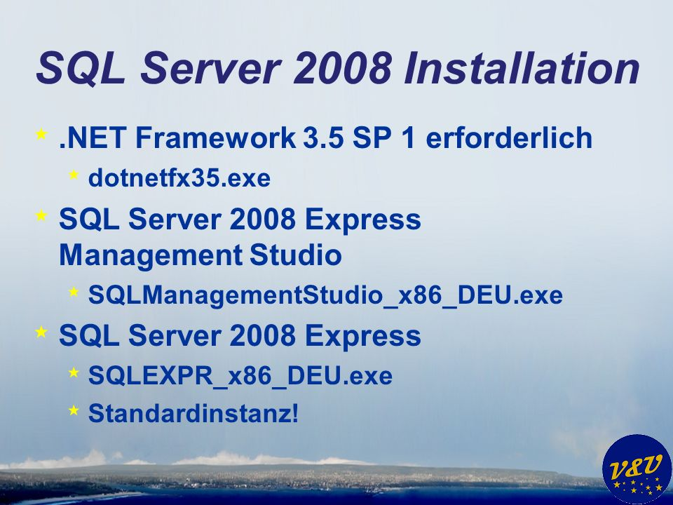 SQL Server 2008 Installation *.NET Framework 3.5 SP 1 erforderlich * dotnetfx35.exe * SQL Server 2008 Express Management Studio * SQLManagementStudio_x86_DEU.exe * SQL Server 2008 Express * SQLEXPR_x86_DEU.exe * Standardinstanz!
