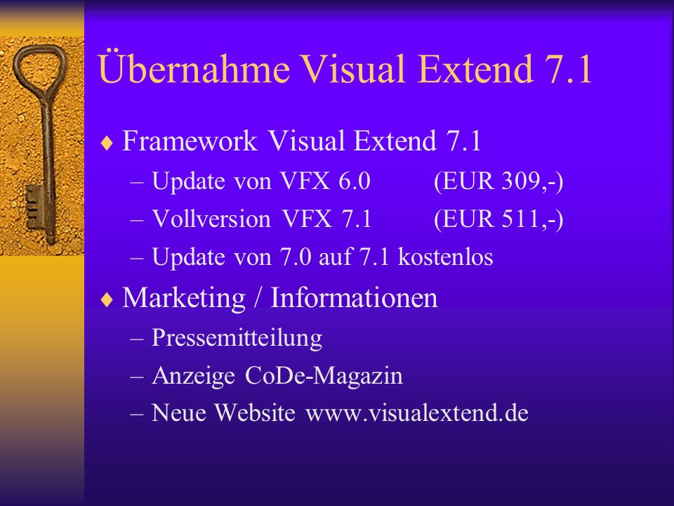Übernahme Visual Extend 7.1 Framework Visual Extend 7.1 –Update von VFX 6.0(EUR 309,-) –Vollversion VFX 7.1(EUR 511,-) –Update von 7.0 auf 7.1 kostenlos Marketing / Informationen –Pressemitteilung –Anzeige CoDe-Magazin –Neue Website