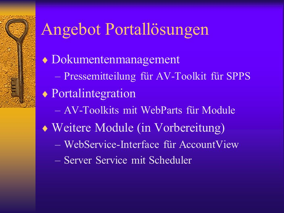 Angebot Portallösungen Dokumentenmanagement –Pressemitteilung für AV-Toolkit für SPPS Portalintegration –AV-Toolkits mit WebParts für Module Weitere Module (in Vorbereitung) –WebService-Interface für AccountView –Server Service mit Scheduler