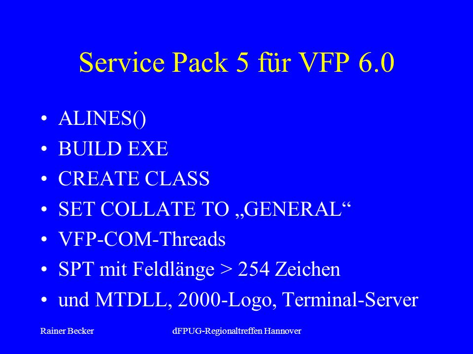 Rainer BeckerdFPUG-Regionaltreffen Hannover Service Pack 5 für VFP 6.0 ALINES() BUILD EXE CREATE CLASS SET COLLATE TO GENERAL VFP-COM-Threads SPT mit Feldlänge > 254 Zeichen und MTDLL, 2000-Logo, Terminal-Server