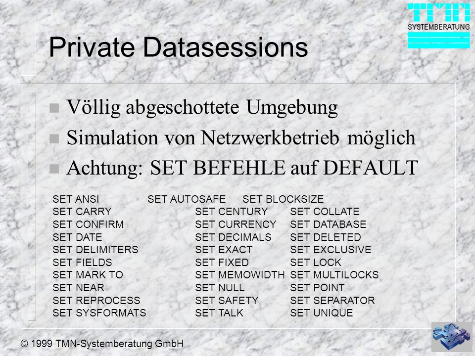 © 1999 TMN-Systemberatung GmbH Private Datasessions n Völlig abgeschottete Umgebung n Simulation von Netzwerkbetrieb möglich n Achtung: SET BEFEHLE auf DEFAULT SET ANSISET AUTOSAFESET BLOCKSIZE SET CARRYSET CENTURYSET COLLATE SET CONFIRMSET CURRENCYSET DATABASE SET DATESET DECIMALSSET DELETED SET DELIMITERSSET EXACTSET EXCLUSIVE SET FIELDSSET FIXEDSET LOCK SET MARK TOSET MEMOWIDTHSET MULTILOCKS SET NEARSET NULLSET POINT SET REPROCESSSET SAFETYSET SEPARATOR SET SYSFORMATSSET TALKSET UNIQUE