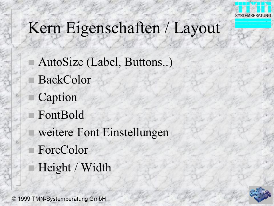 © 1999 TMN-Systemberatung GmbH Kern Eigenschaften / Layout n AutoSize (Label, Buttons..) n BackColor n Caption n FontBold n weitere Font Einstellungen n ForeColor n Height / Width