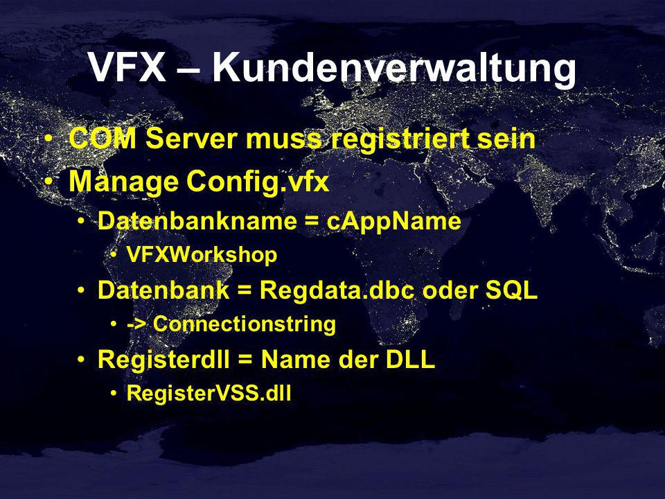 VFX – Kundenverwaltung COM Server muss registriert sein Manage Config.vfx Datenbankname = cAppName VFXWorkshop Datenbank = Regdata.dbc oder SQL -> Connectionstring Registerdll = Name der DLL RegisterVSS.dll