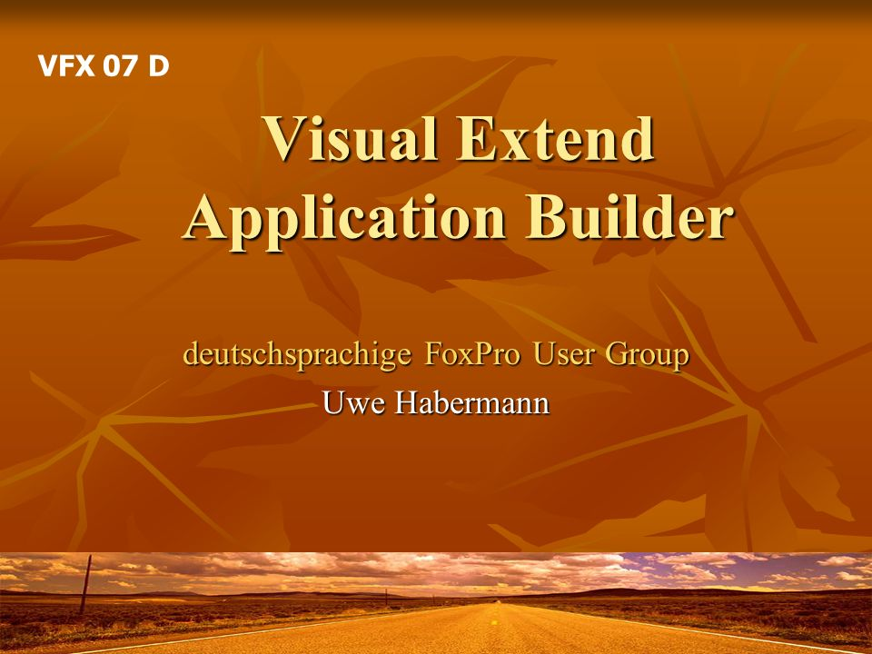 Visual Extend Application Builder deutschsprachige FoxPro User Group Uwe Habermann VFX 07 D