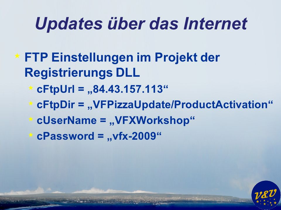 Updates über das Internet * FTP Einstellungen im Projekt der Registrierungs DLL * cFtpUrl = * cFtpDir = VFPizzaUpdate/ProductActivation * cUserName = VFXWorkshop * cPassword = vfx-2009