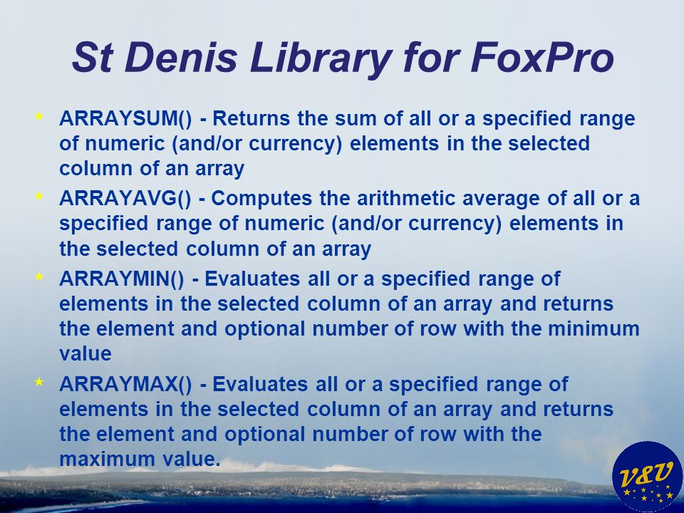 St Denis Library for FoxPro * ARRAYSUM() - Returns the sum of all or a specified range of numeric (and/or currency) elements in the selected column of an array * ARRAYAVG() - Computes the arithmetic average of all or a specified range of numeric (and/or currency) elements in the selected column of an array * ARRAYMIN() - Evaluates all or a specified range of elements in the selected column of an array and returns the element and optional number of row with the minimum value * ARRAYMAX() - Evaluates all or a specified range of elements in the selected column of an array and returns the element and optional number of row with the maximum value.