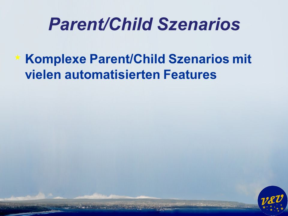 Parent/Child Szenarios * Komplexe Parent/Child Szenarios mit vielen automatisierten Features