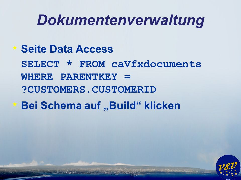 Dokumentenverwaltung * Seite Data Access SELECT * FROM caVfxdocuments WHERE PARENTKEY = CUSTOMERS.CUSTOMERID * Bei Schema auf Build klicken