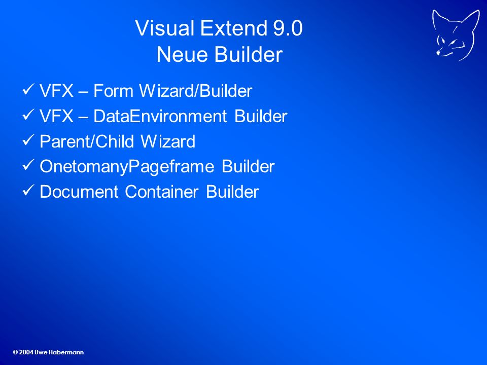 © 2004 Uwe Habermann Visual Extend 9.0 Neue Builder VFX – Form Wizard/Builder VFX – DataEnvironment Builder Parent/Child Wizard OnetomanyPageframe Builder Document Container Builder