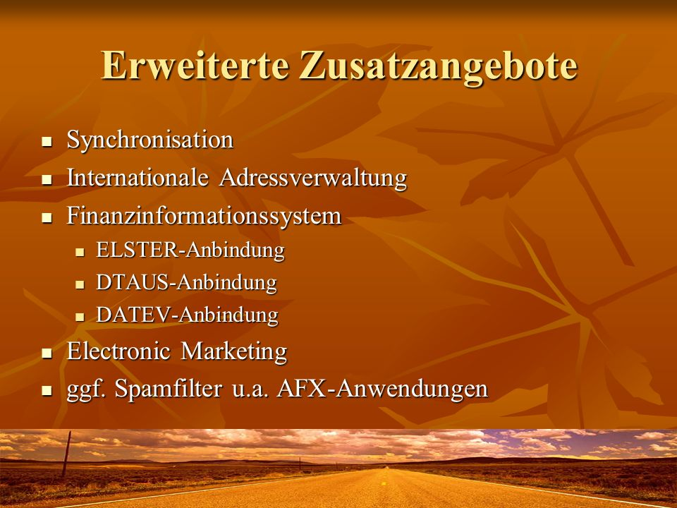 Erweiterte Zusatzangebote Synchronisation Synchronisation Internationale Adressverwaltung Internationale Adressverwaltung Finanzinformationssystem Finanzinformationssystem ELSTER-Anbindung ELSTER-Anbindung DTAUS-Anbindung DTAUS-Anbindung DATEV-Anbindung DATEV-Anbindung Electronic Marketing Electronic Marketing ggf.
