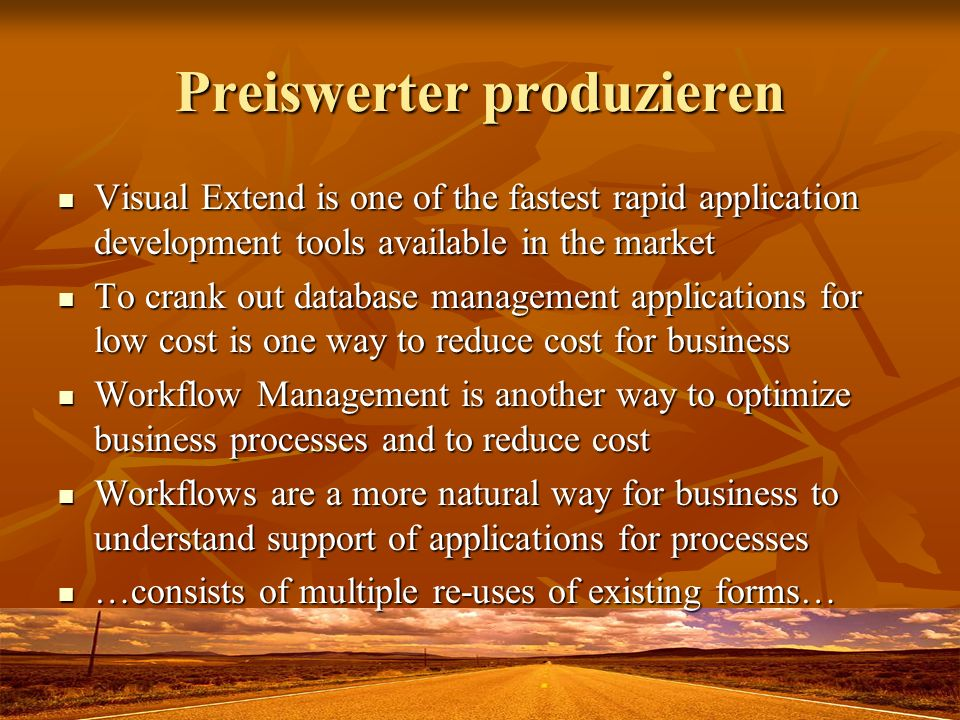 Preiswerter produzieren Visual Extend is one of the fastest rapid application development tools available in the market Visual Extend is one of the fastest rapid application development tools available in the market To crank out database management applications for low cost is one way to reduce cost for business To crank out database management applications for low cost is one way to reduce cost for business Workflow Management is another way to optimize business processes and to reduce cost Workflow Management is another way to optimize business processes and to reduce cost Workflows are a more natural way for business to understand support of applications for processes Workflows are a more natural way for business to understand support of applications for processes …consists of multiple re-uses of existing forms… …consists of multiple re-uses of existing forms…
