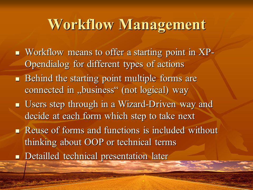 Workflow Management Workflow means to offer a starting point in XP- Opendialog for different types of actions Workflow means to offer a starting point in XP- Opendialog for different types of actions Behind the starting point multiple forms are connected in business (not logical) way Behind the starting point multiple forms are connected in business (not logical) way Users step through in a Wizard-Driven way and decide at each form which step to take next Users step through in a Wizard-Driven way and decide at each form which step to take next Reuse of forms and functions is included without thinking about OOP or technical terms Reuse of forms and functions is included without thinking about OOP or technical terms Detailled technical presentation later Detailled technical presentation later