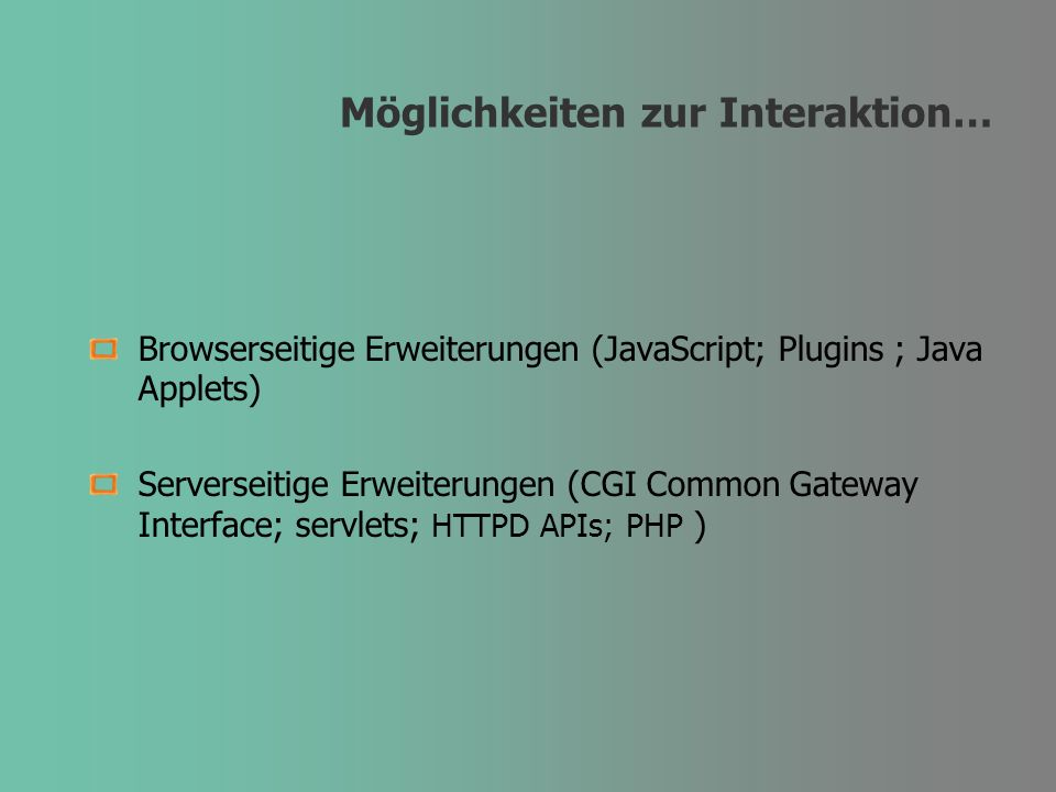Möglichkeiten zur Interaktion… Browserseitige Erweiterungen (JavaScript; Plugins ; Java Applets) Serverseitige Erweiterungen (CGI Common Gateway Interface; servlets; HTTPD APIs; PHP )
