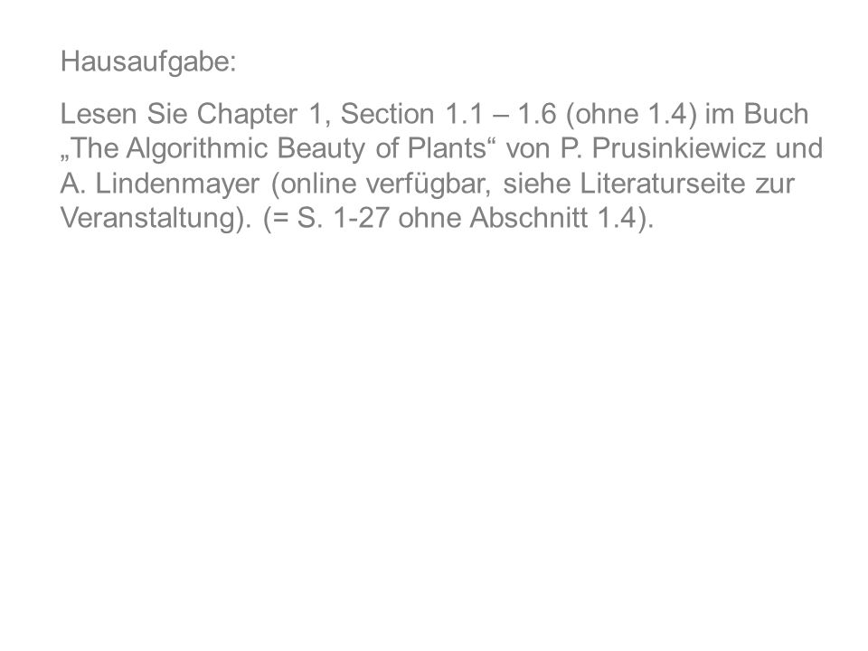 Hausaufgabe: Lesen Sie Chapter 1, Section 1.1 – 1.6 (ohne 1.4) im Buch The Algorithmic Beauty of Plants von P.