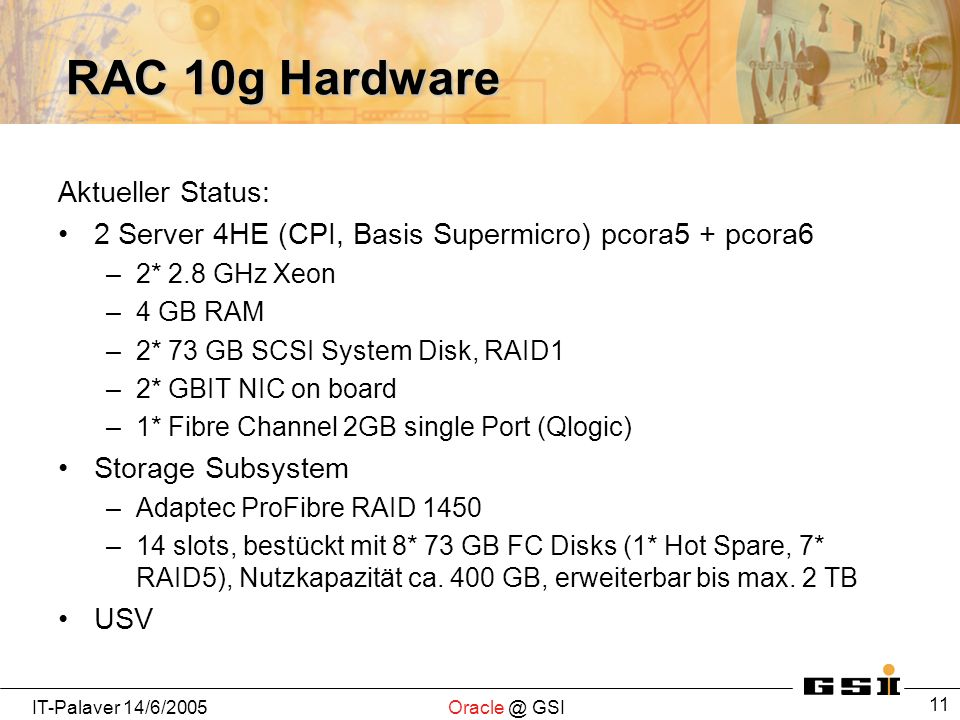 IT-Palaver GSI 11 RAC 10g Hardware Aktueller Status: 2 Server 4HE (CPI, Basis Supermicro) pcora5 + pcora6 –2* 2.8 GHz Xeon –4 GB RAM –2* 73 GB SCSI System Disk, RAID1 –2* GBIT NIC on board –1* Fibre Channel 2GB single Port (Qlogic) Storage Subsystem –Adaptec ProFibre RAID 1450 –14 slots, bestückt mit 8* 73 GB FC Disks (1* Hot Spare, 7* RAID5), Nutzkapazität ca.