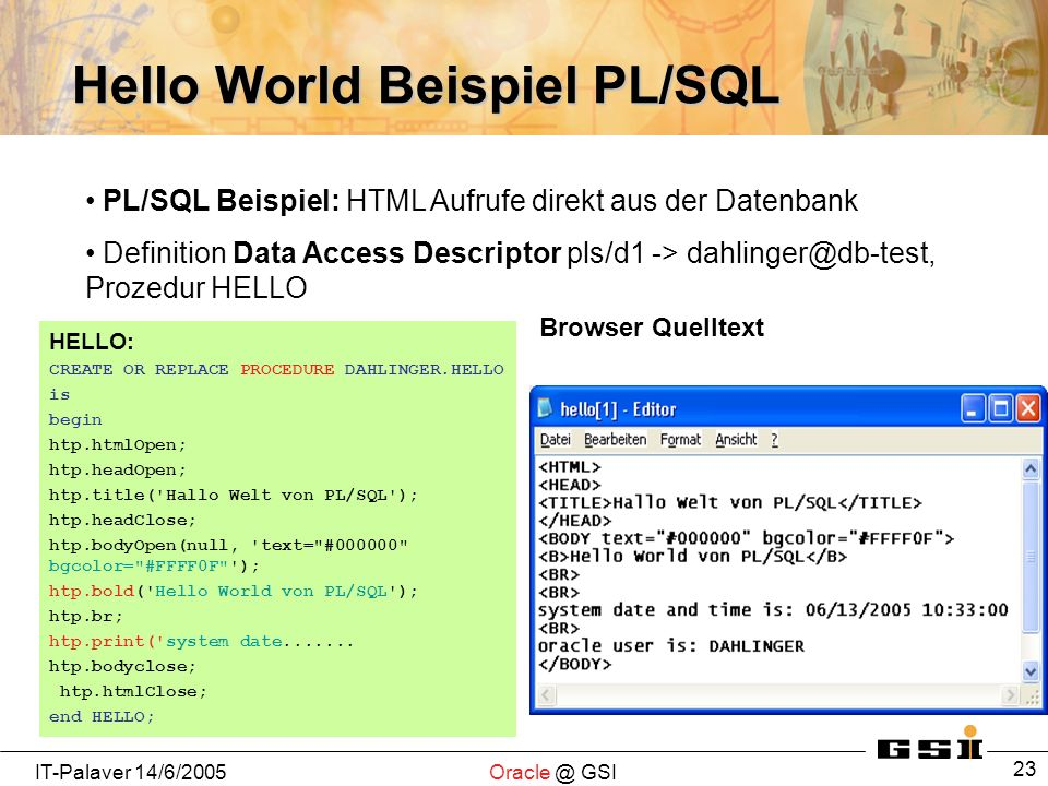 IT-Palaver GSI 23 Hello World Beispiel PL/SQL HELLO: CREATE OR REPLACE PROCEDURE DAHLINGER.HELLO is begin htp.htmlOpen; htp.headOpen; htp.title( Hallo Welt von PL/SQL ); htp.headClose; htp.bodyOpen(null, text= # bgcolor= #FFFF0F ); htp.bold( Hello World von PL/SQL ); htp.br; htp.print( system date