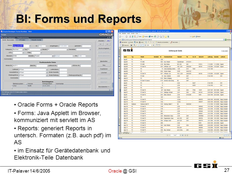 IT-Palaver GSI 27 BI: Forms und Reports Oracle Forms + Oracle Reports Forms: Java Applett im Browser, kommuniziert mit servlett im AS Reports: generiert Reports in untersch.