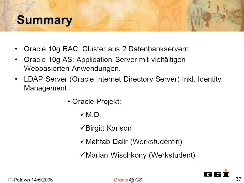 IT-Palaver GSI 37 Summary Oracle 10g RAC: Cluster aus 2 Datenbankservern Oracle 10g AS: Application Server mit vielfältigen Webbasierten Anwendungen.