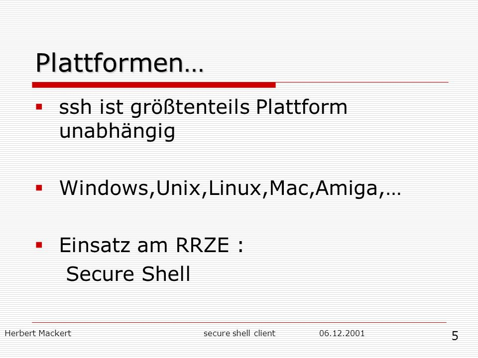 Herbert Mackert secure shell client Plattformen… ssh ist größtenteils Plattform unabhängig Windows,Unix,Linux,Mac,Amiga,… Einsatz am RRZE : Secure Shell 5