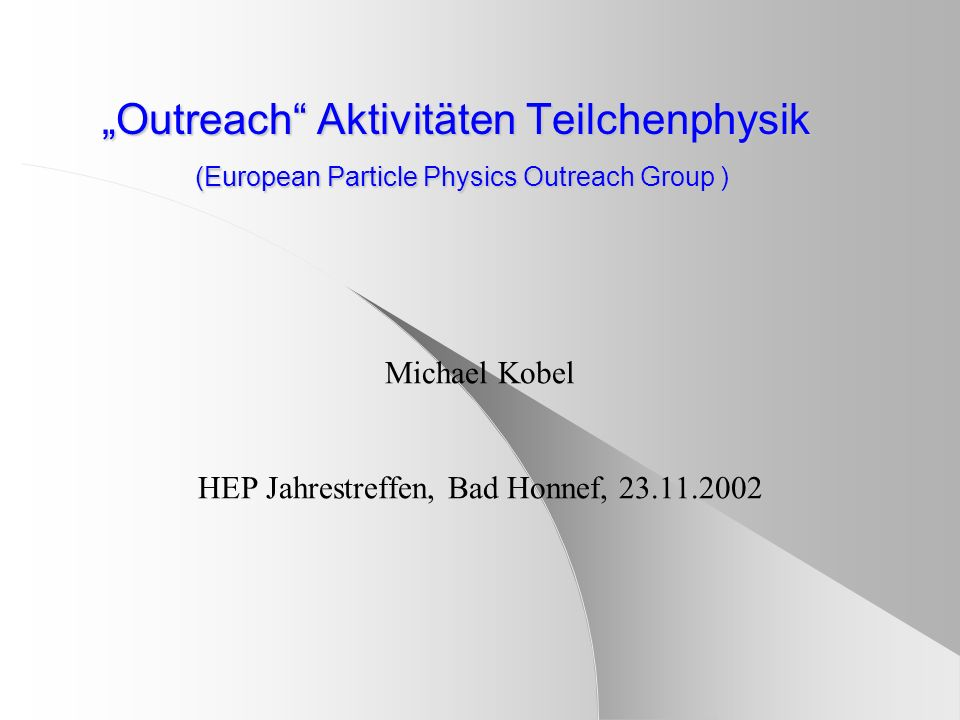 Outreach Aktivitäten Teilchenphysik (European Particle Physics Outreach Group ) Michael Kobel HEP Jahrestreffen, Bad Honnef, 23.11.2002
