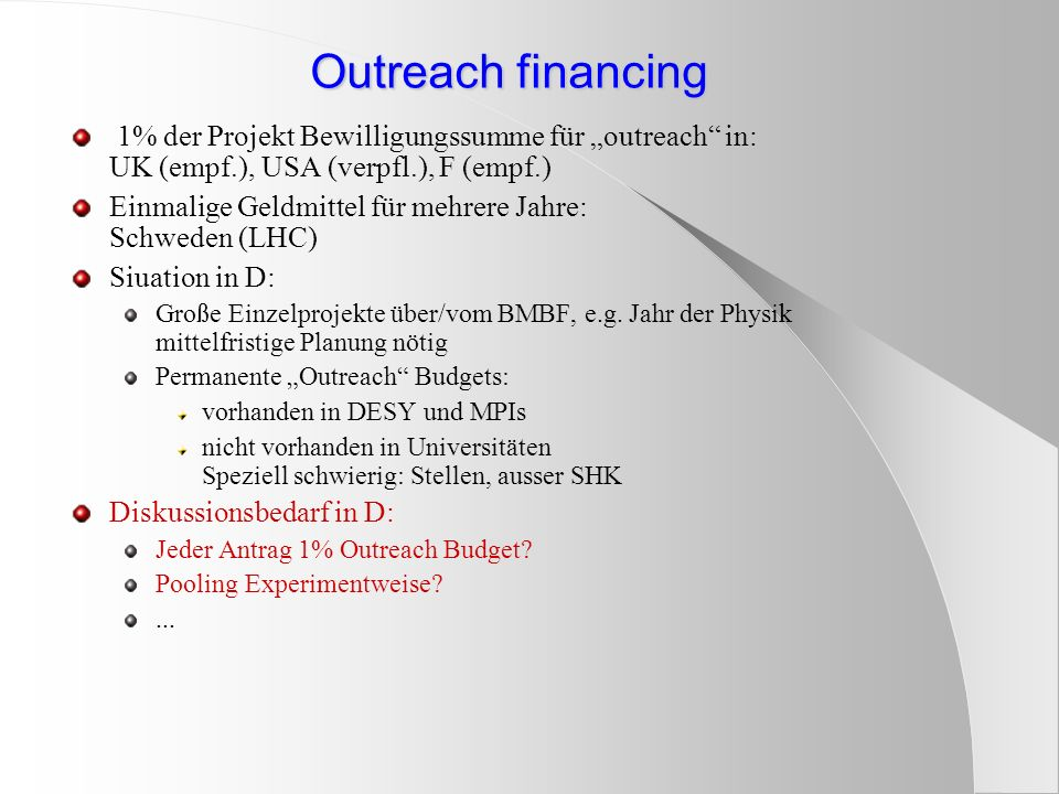 Outreach financing 1% der Projekt Bewilligungssumme für outreach in: UK (empf.), USA (verpfl.), F (empf.) Einmalige Geldmittel für mehrere Jahre: Schweden (LHC) Siuation in D: Große Einzelprojekte über/vom BMBF, e.g.